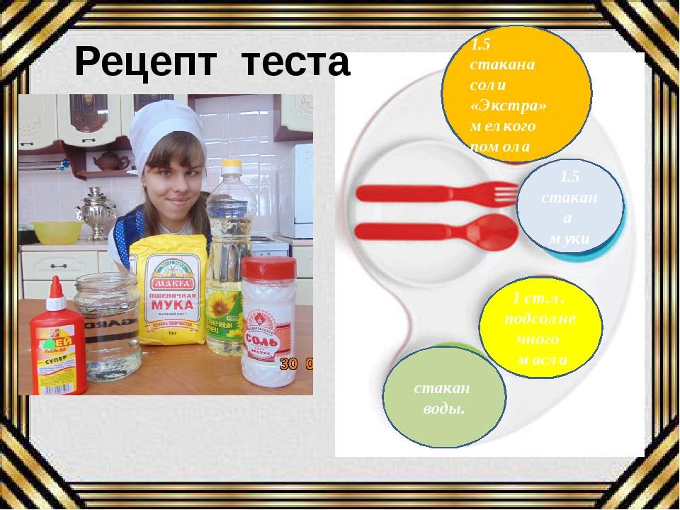 Рецепт теста 1.5 стакана соли «Экстра» мелкого помола 1.5 стакана муки 1 ст.л...
