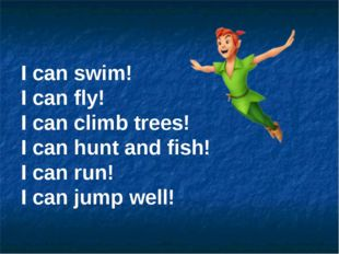 I can swim! I can fly! I can climb trees! I can hunt and fish! I can run! I c