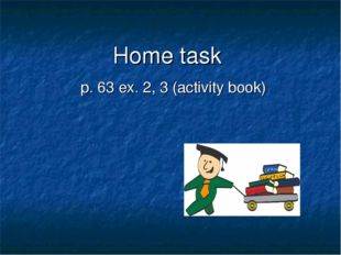 Home task p. 63 ex. 2, 3 (activity book)
