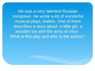 He was a very talented Russian composer. He wrote a lot of wonderful musical