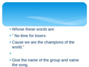 """Whose these words are: """" No time for losers Cause we are the champions of the"""