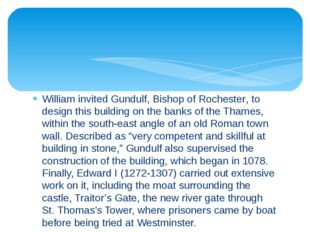 William invited Gundulf, Bishop of Rochester, to design this building on the