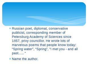 Russian poet, diplomat, conservative publicist, corresponding member of Peter