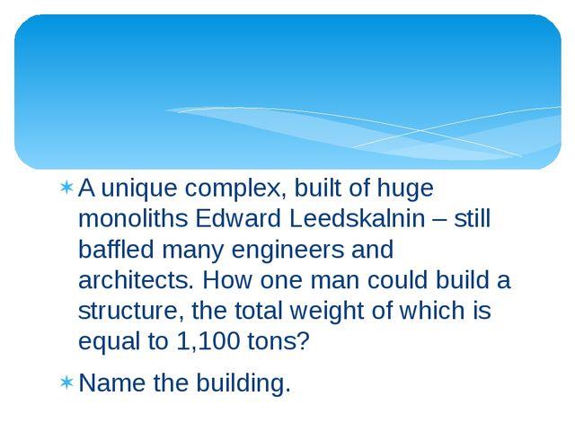 A unique complex, built of huge monoliths Edward Leedskalnin – still baffled...