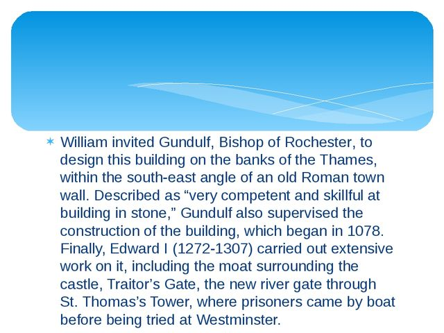William invited Gundulf, Bishop of Rochester, to design this building on the...