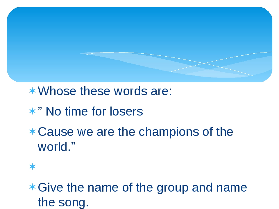 """Whose these words are: """" No time for losers Cause we are the champions of the..."""