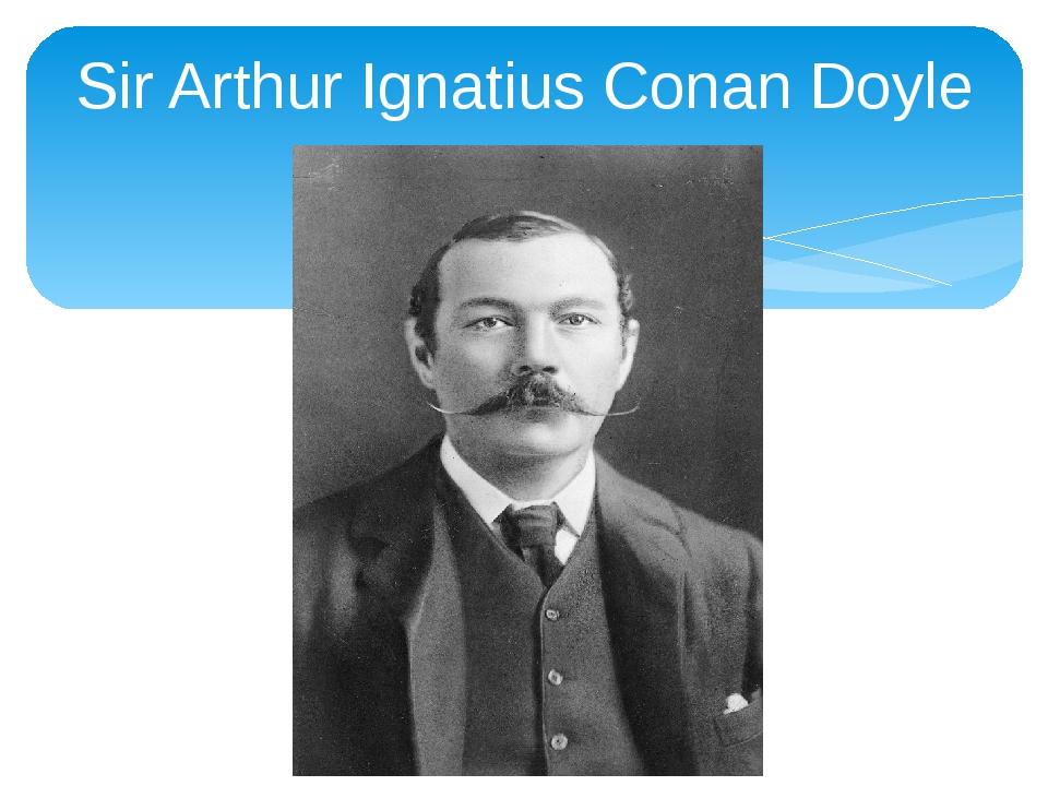 Sir Arthur Ignatius Conan Doyle