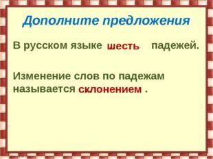 Дополните предложения В русском языке … падежей. Изменение слов по падежам на