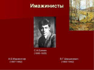 Имажинисты С.А.Есенин (1895-1925) А.Б.Мариенгоф В.Г.Шершеневич (1897-1962) (1