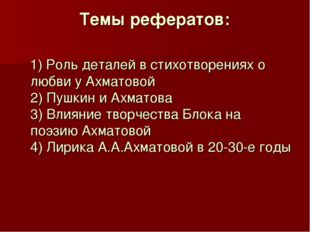 Темы рефератов: 1) Роль деталей в стихотворениях о любви у Ахматовой 2) Пушки