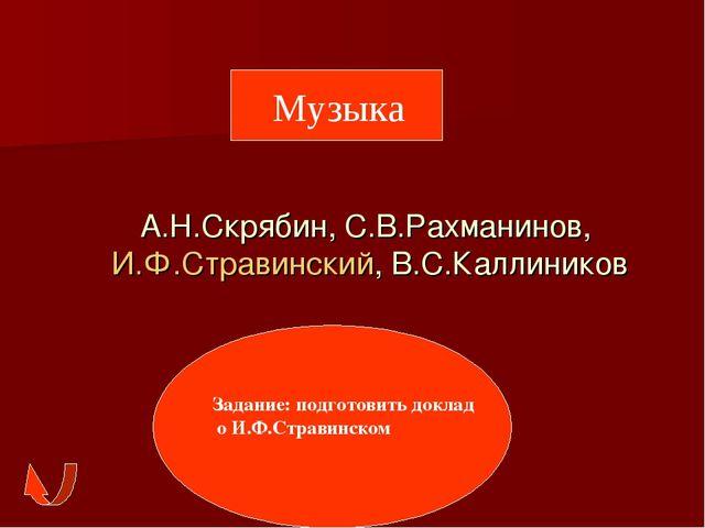 А.Н.Скрябин, С.В.Рахманинов, И.Ф.Стравинский, В.С.Каллиников Музыка Задание:...