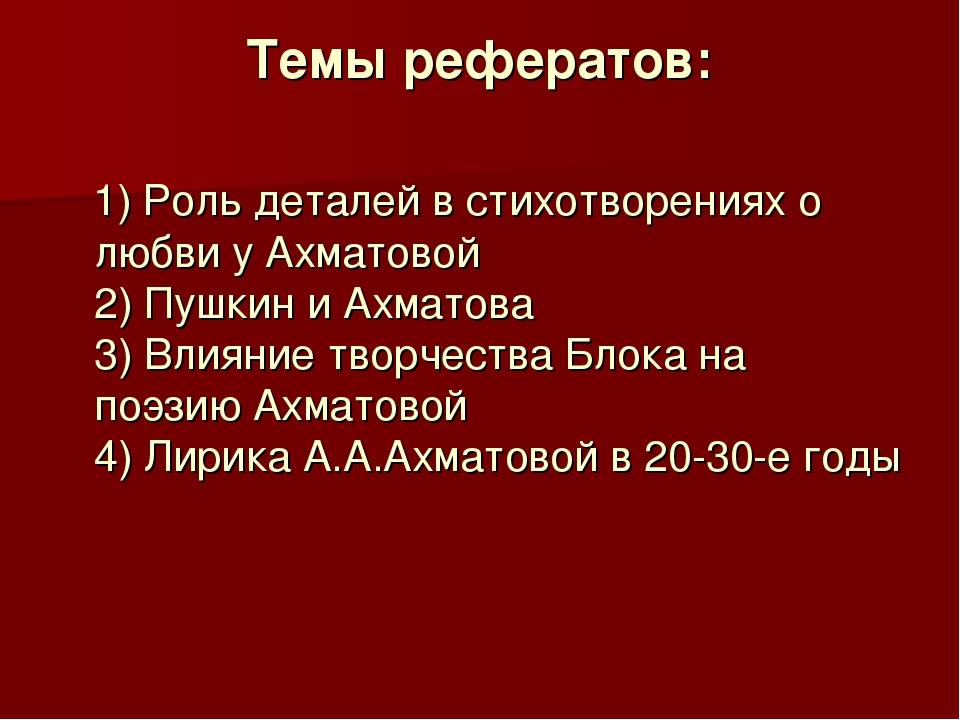 Темы рефератов: 1) Роль деталей в стихотворениях о любви у Ахматовой 2) Пушки...