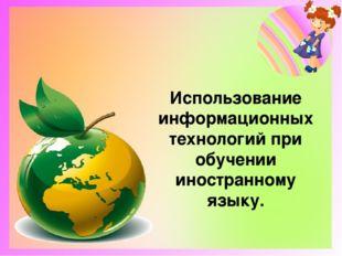 Использование информационных технологий при обучении иностранному языку.