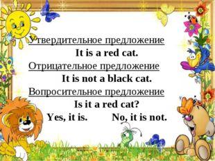 Утвердительное предложение It is a red cat. Отрицательное предложение It is n