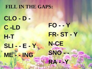 FILL IN THE GAPS: CLO - D - C -LD H-T SLI - - E - Y ME - - ING FO - - Y FR- S