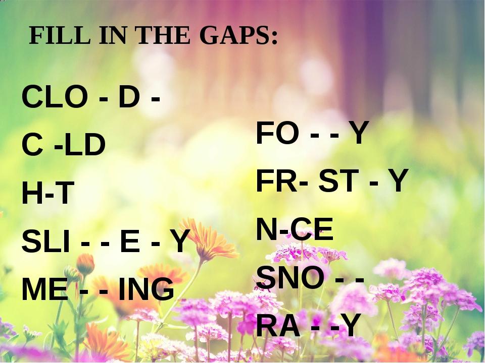 FILL IN THE GAPS: CLO - D - C -LD H-T SLI - - E - Y ME - - ING FO - - Y FR- S...