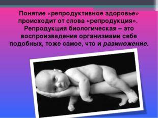 Понятие «репродуктивное здоровье» происходит от слова «репродукция». Репродук