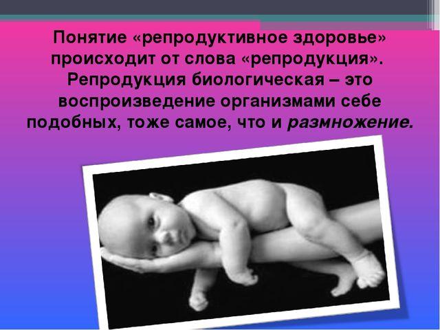 Понятие «репродуктивное здоровье» происходит от слова «репродукция». Репродук...