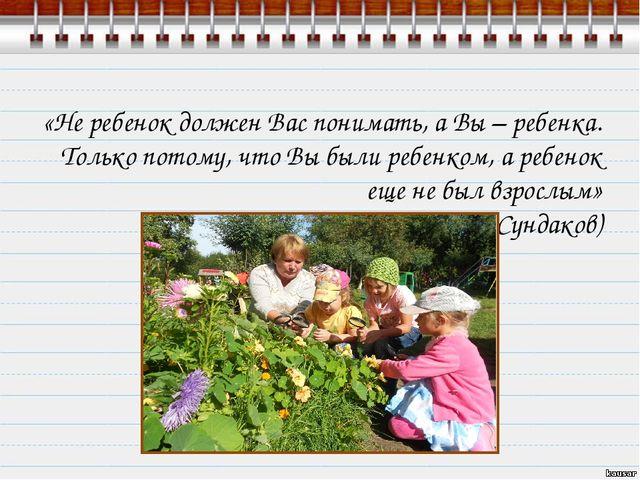 «Не ребенок должен Вас понимать, а Вы – ребенка. Только потому, что Вы были р...