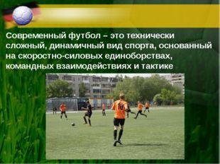 Современный футбол – это технически сложный, динамичный вид спорта, основанны