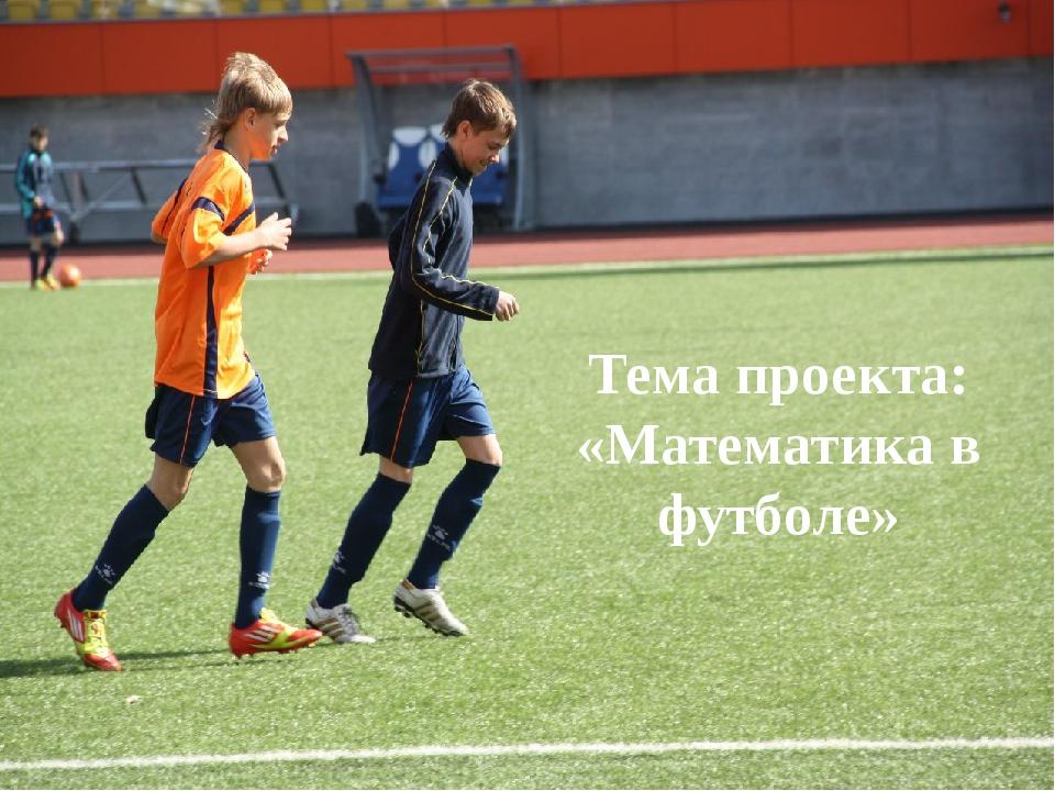 Тема проекта: «Математика в футболе»