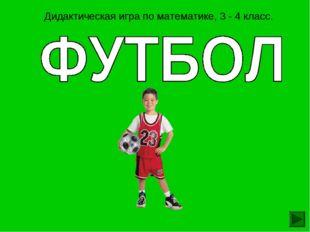 Дидактическая игра по математике, 3 - 4 класс.