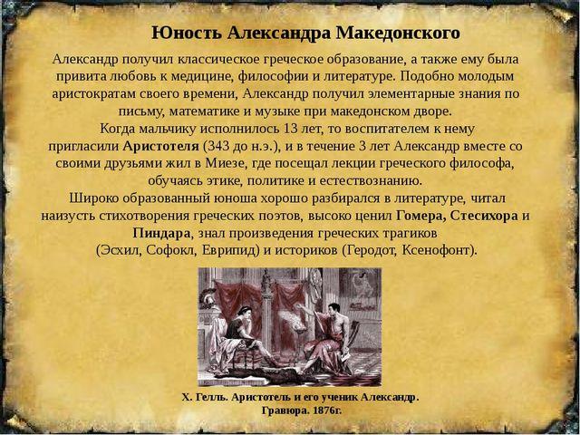 Юность Александра Македонского Александр получил классическое греческое обра...