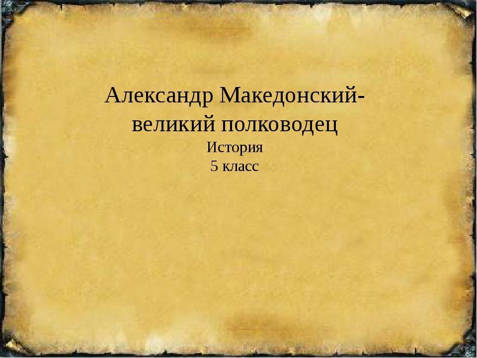 Александр Македонский- великий полководец История 5 класс