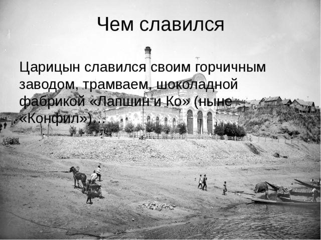 Чем славился Царицын славился своим горчичным заводом, трамваем, шоколадной ф...