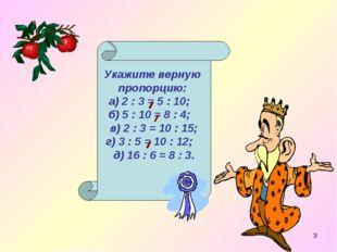 * Укажите верную пропорцию: а) 2 : 3 = 5 : 10; б) 5 : 10 = 8 : 4; в) 2 : 3 =