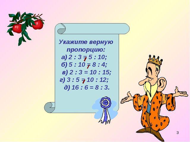 * Укажите верную пропорцию: а) 2 : 3 = 5 : 10; б) 5 : 10 = 8 : 4; в) 2 : 3 =...