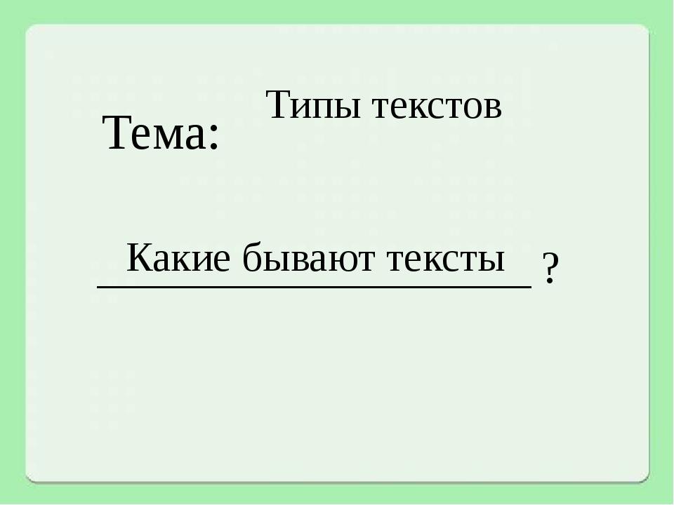 Типы текстов Тема: Какие бывают тексты _____________________ ?