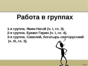Работа в группах 1-я группа. Яким Нагой (ч. I, гл. 3). 2-я группа. Ермил Гири