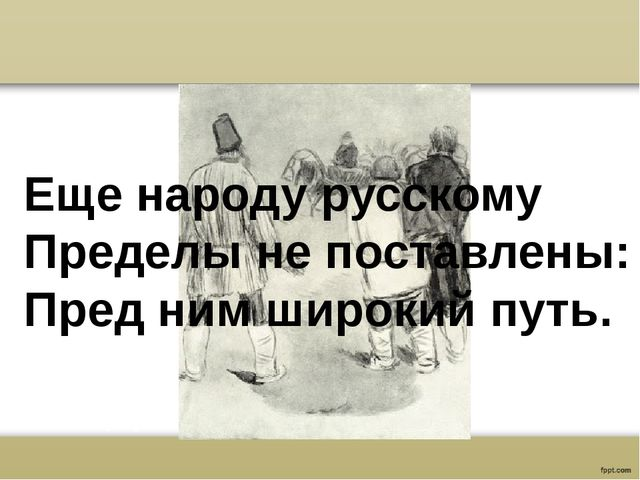 Еще народу русскому Пределы не поставлены: Пред ним широкий путь.