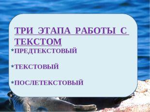 ТРИ ЭТАПА РАБОТЫ С ТЕКСТОМ ПРЕДТЕКСТОВЫЙ ТЕКСТОВЫЙ ПОСЛЕТЕКСТОВЫЙ