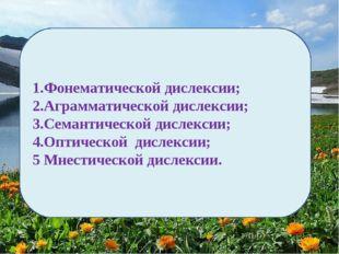 1.Фонематической дислексии; 2.Аграмматической дислексии; 3.Семантической дисл