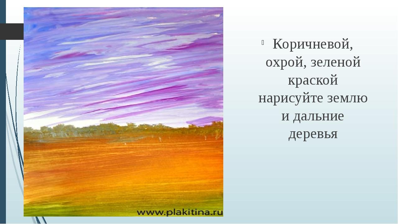 Коричневой, охрой, зеленой краской нарисуйте землю и дальние деревья
