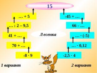 1 вариант 2 вариант -8 · 9 70 + … 41 + … … : 2 – 9,5 … + 5 -2,5 · 4 … · 0,12
