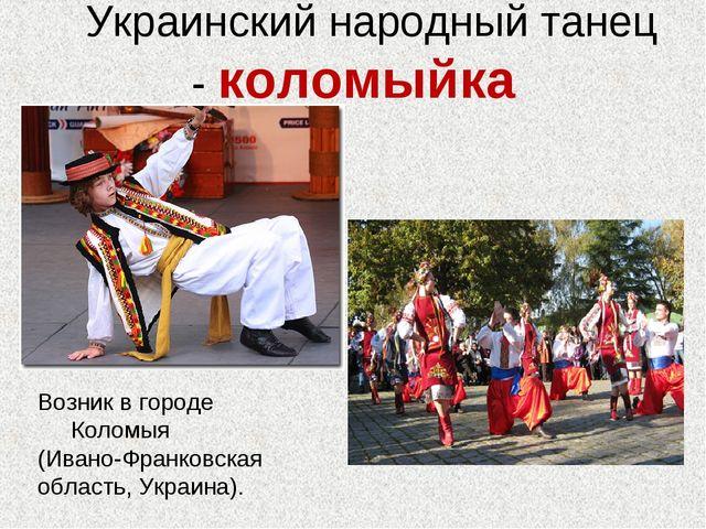 Украинский народный танец - коломыйка Возник в городе Коломыя (Ивано-Франков...