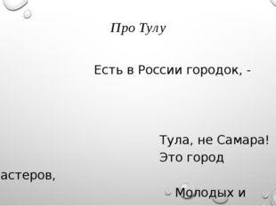 Про Тулу Есть в России городок, - Тула, не Самара! Это город мастеров, Молод