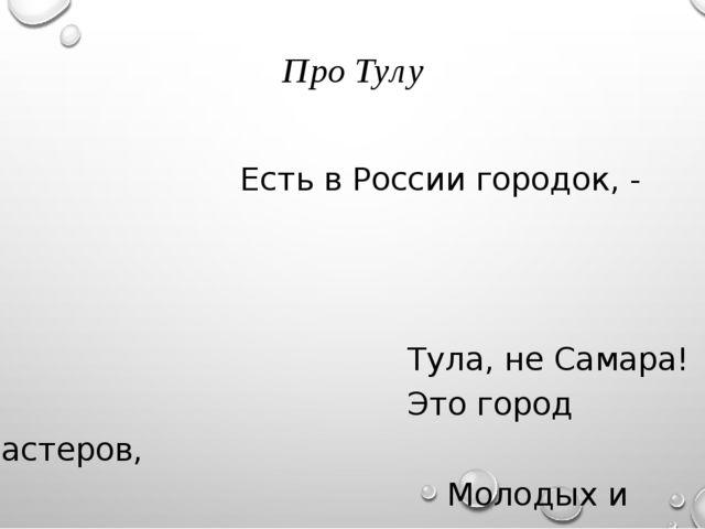 Про Тулу Есть в России городок, - Тула, не Самара! Это город мастеров, Молод...