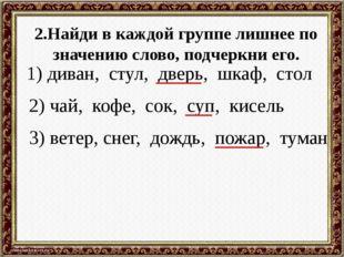 2.Найди в каждой группе лишнее по значению слово, подчеркни его. 1) диван, ст