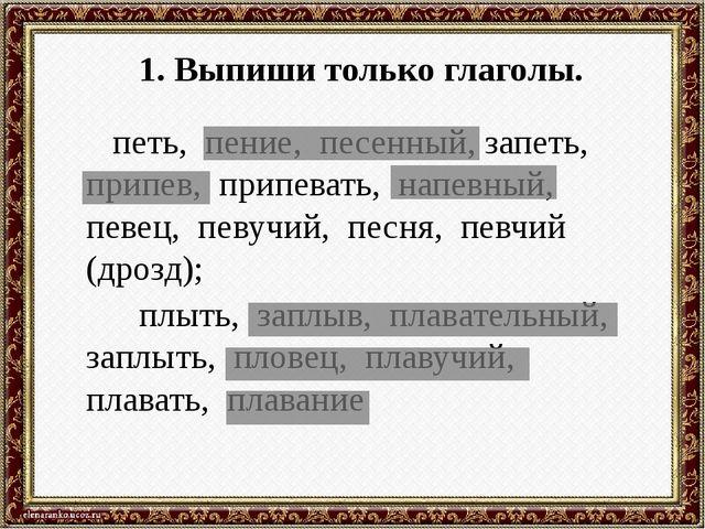 1. Выпиши только глаголы. петь, пение, песенный, запеть, припев, припевать, н...