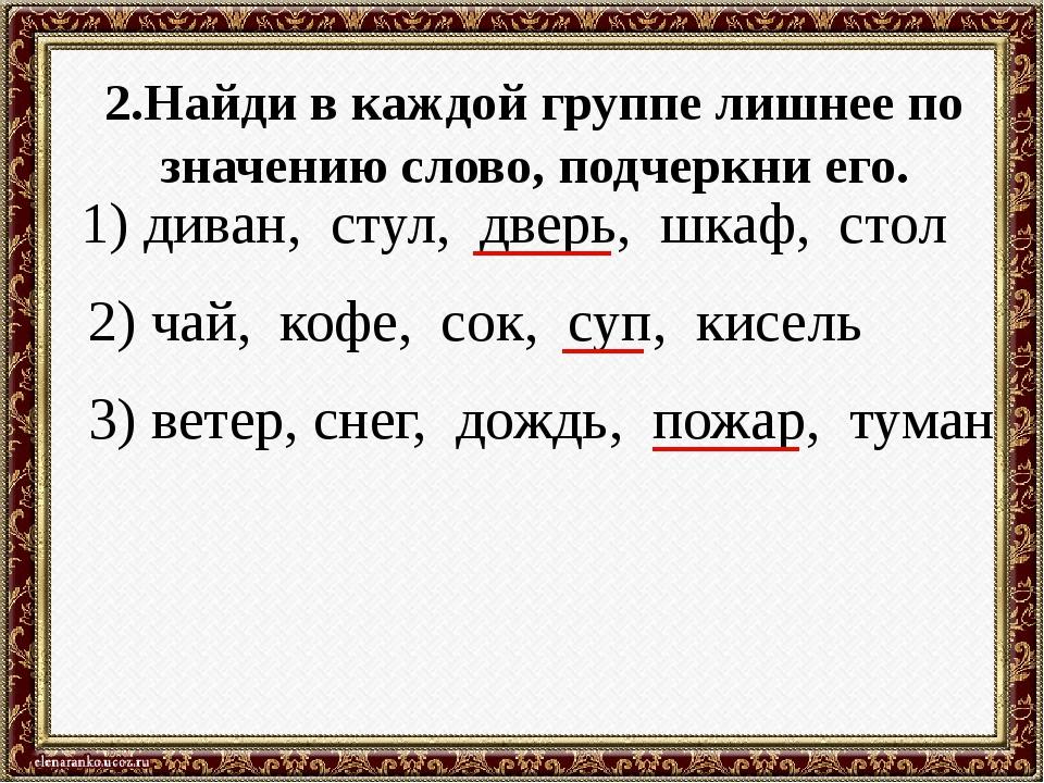 2.Найди в каждой группе лишнее по значению слово, подчеркни его. 1) диван, ст...