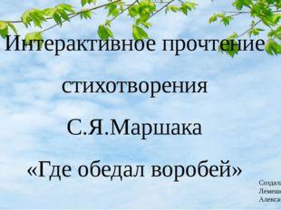 Интерактивное прочтение стихотворения С.Я.Маршака «Где обедал воробей» Создал