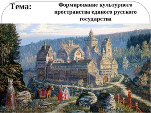 Тема: Формирование культурного пространства единого русского государства