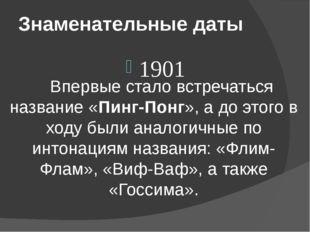Знаменательные даты 1901 Впервые стало встречаться название «Пинг-Понг», а д