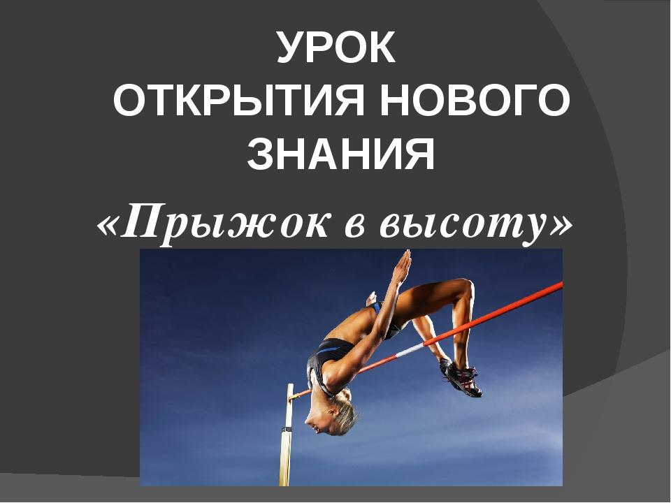 УРОК ОТКРЫТИЯ НОВОГО ЗНАНИЯ «Прыжок в высоту»
