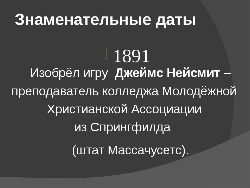 Знаменательные даты 1891 Изобрёл игру Джеймс Нейсмит – преподаватель колледж...