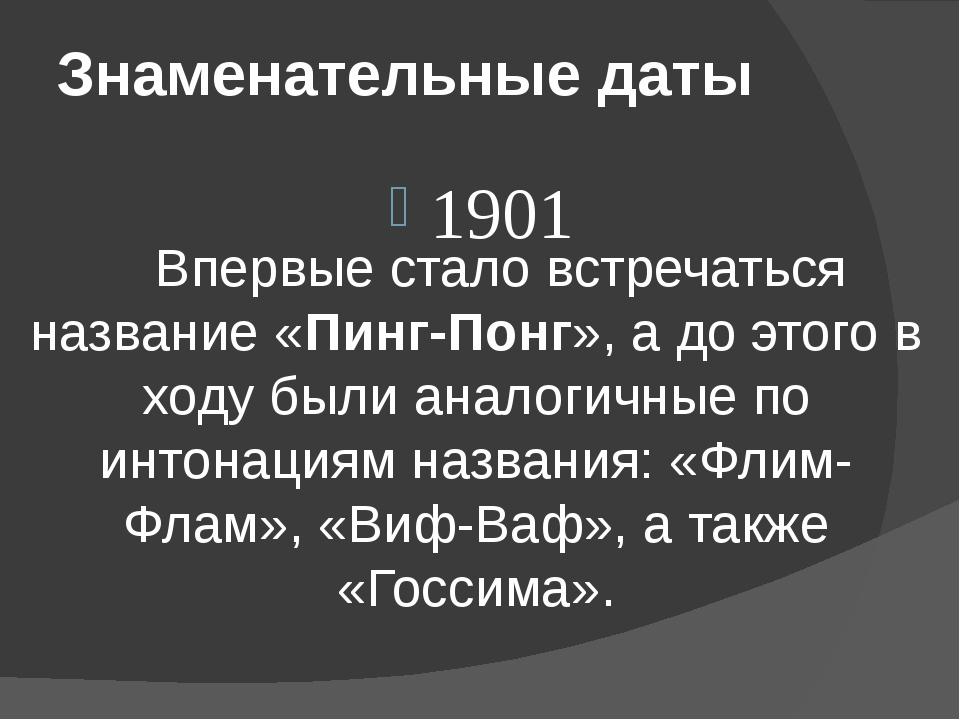 Знаменательные даты 1901 Впервые стало встречаться название «Пинг-Понг», а д...